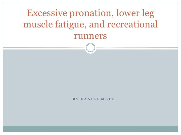 By Daniel Metz<br />Excessive pronation, lower leg muscle fatigue, and recreational runners<br />