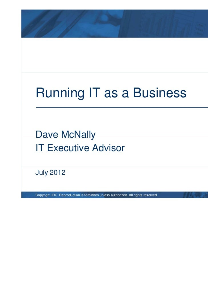 Running IT as a BusinessDave McNallyIT Executive AdvisorJuly 2012Copyright IDC. Reproduction is forbidden unless authorize...