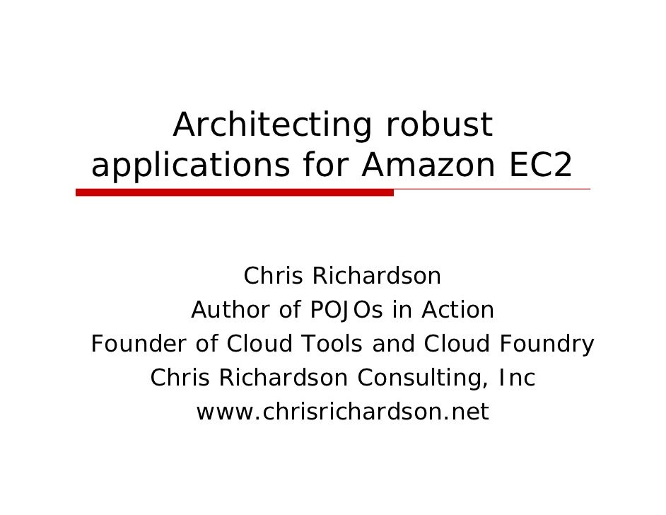 Architecting robust applications for Amazon EC2               Chris Richardson        Author of POJOs in Action Founder of...
