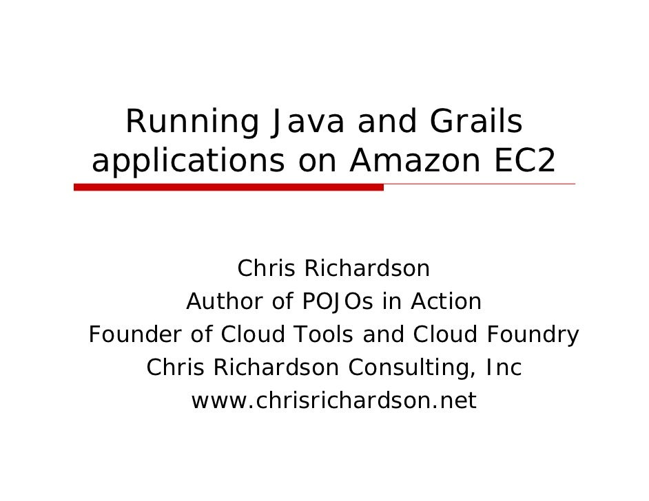Running Java and Grails applications on Amazon EC2               Chris Richardson        Author of POJOs in Action Founder...