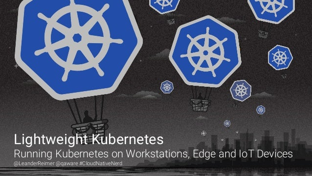 Lightweight Kubernetes Running Kubernetes on Workstations, Edge and IoT Devices @LeanderReimer @qaware #CloudNativeNerd