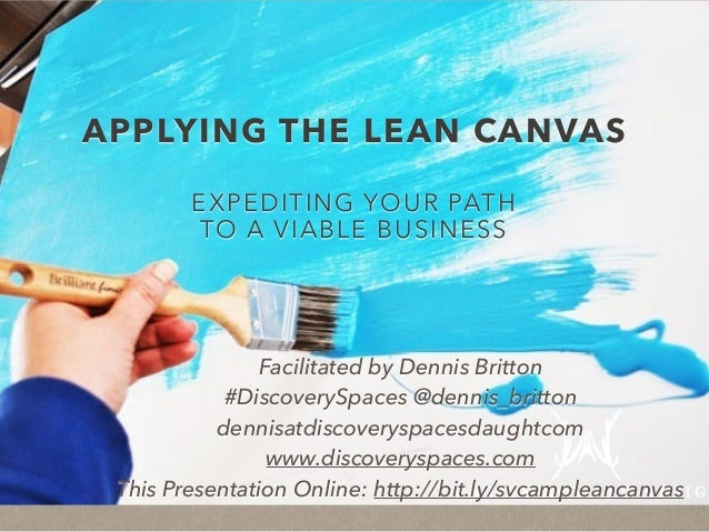 APPLYING THE LEAN CANVAS EXPEDITING YOUR PATH TO A VIABLE BUSINESS Facilitated by Dennis Britton #DiscoverySpaces @dennis_...