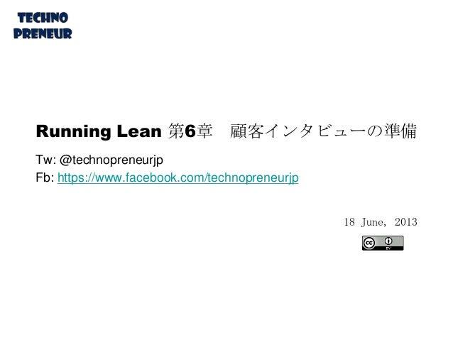Running Lean 第6章 顧客インタビューの準備 Tw: @technopreneurjp Fb: https://www.facebook.com/technopreneurjp 18 June, 2013