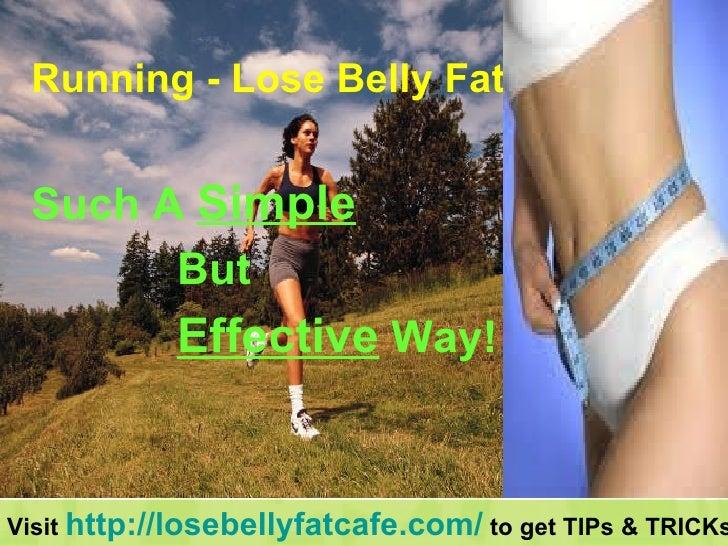 <ul><li>Running - Lose Belly Fat </li></ul><ul><li>Such A  Simple   </li></ul><ul><li>But  </li></ul><ul><li>Effective  Wa...