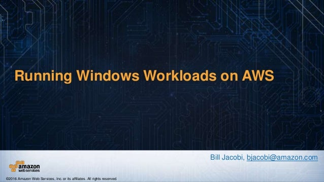 Running Windows Workloads on AWS Bill Jacobi, bjacobi@amazon.com ©2016 Amazon Web Services, Inc. or its affiliates. All ri...