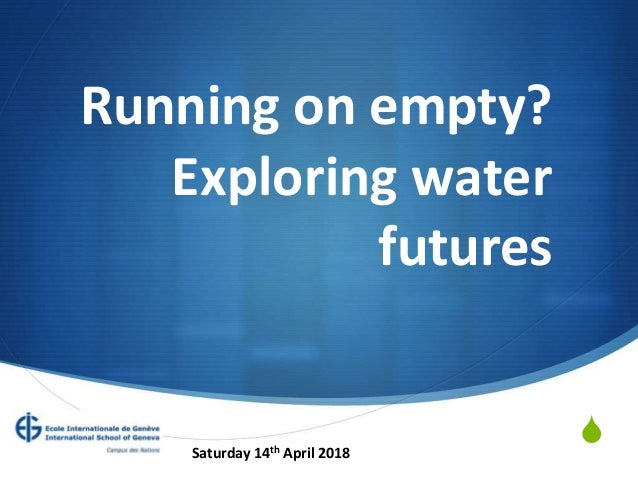 S Running on empty? Exploring water futures Saturday 14th April 2018