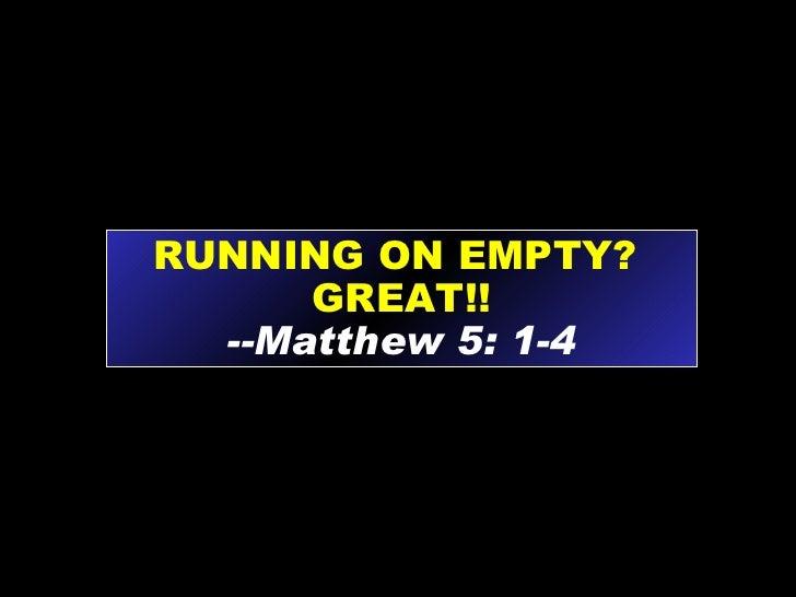 RUNNING ON EMPTY?  GREAT!! --Matthew 5: 1-4