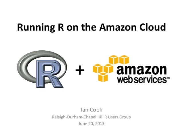 Running R on the Amazon Cloud Ian Cook Raleigh-Durham-Chapel Hill R Users Group June 20, 2013 +