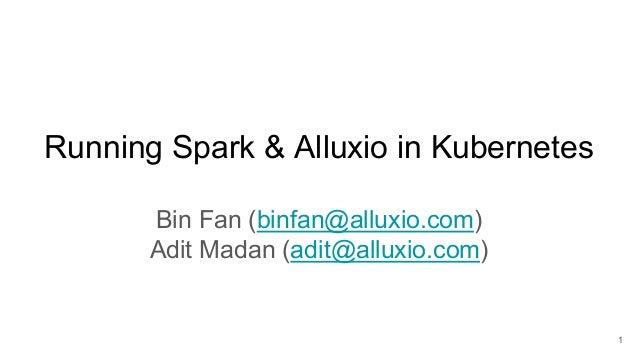 Running Spark & Alluxio in Kubernetes Bin Fan (binfan@alluxio.com) Adit Madan (adit@alluxio.com) 1