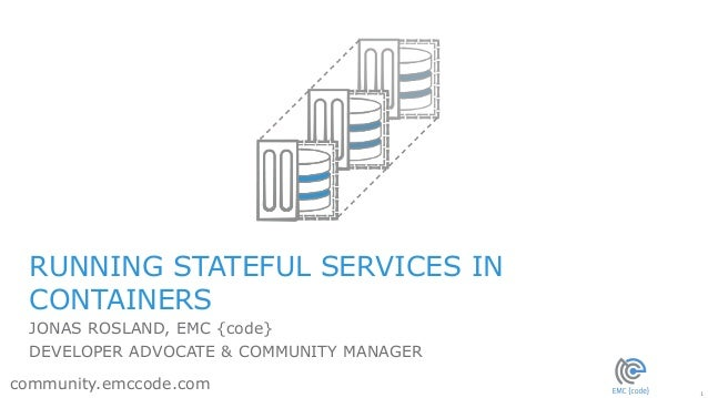 1 community.emccode.com RUNNING STATEFUL SERVICES IN CONTAINERS JONAS ROSLAND, EMC {code} DEVELOPER ADVOCATE & COMMUNITY M...