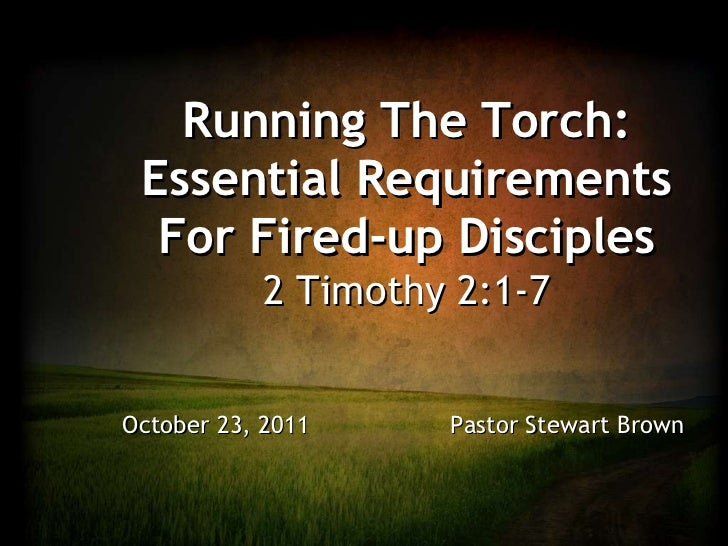 Running The Torch: Essential Requirements For Fired-up Disciples 2 Timothy 2:1-7 October 23, 2011    Pastor Stewart Brown