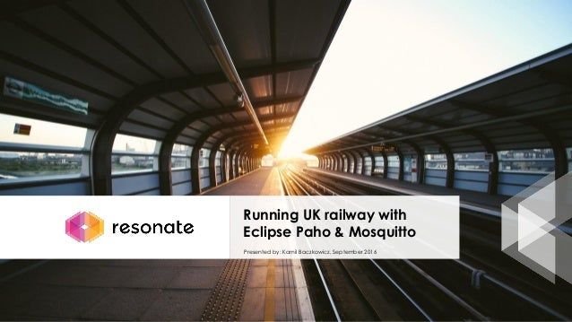 Running UK railway with Eclipse Paho & Mosquitto Presented by: Kamil Baczkowicz, September 2016