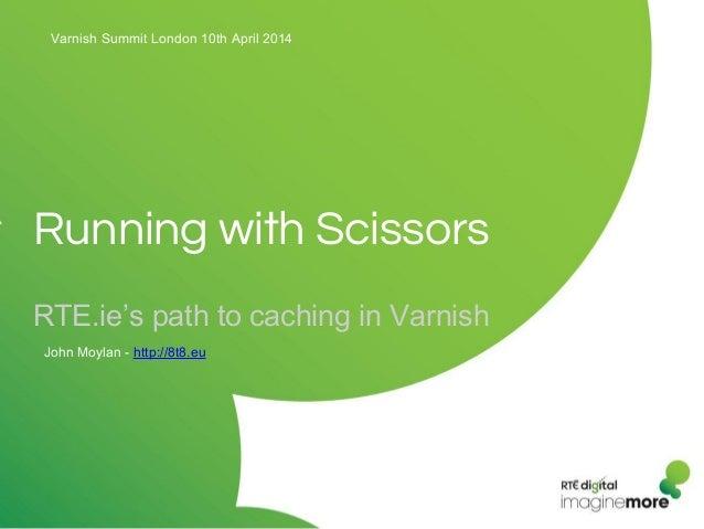 Running with Scissors RTE.ie's path to caching in Varnish Varnish Summit London 10th April 2014 John Moylan - http://8t8.eu