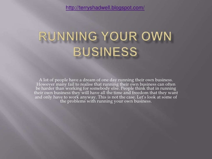 Running your own Business<br />A lot of people have a dream of one day running their own business. However many fail to re...