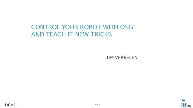 PUBLIC CONTROL YOUR ROBOT WITH OSGI AND TEACH IT NEW TRICKS TIM VERBELEN