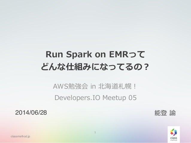 classmethod.jp Run Spark on EMRって  どんな仕組みになってるの? AWS勉強会 in 北北海道札幌!  Developers.IO Meetup 05 1 2014/06/28 能登 諭
