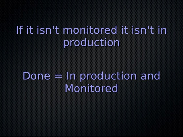 If it isn't monitored it isn't inIf it isn't monitored it isn't in productionproduction Done = In production andDone = In ...