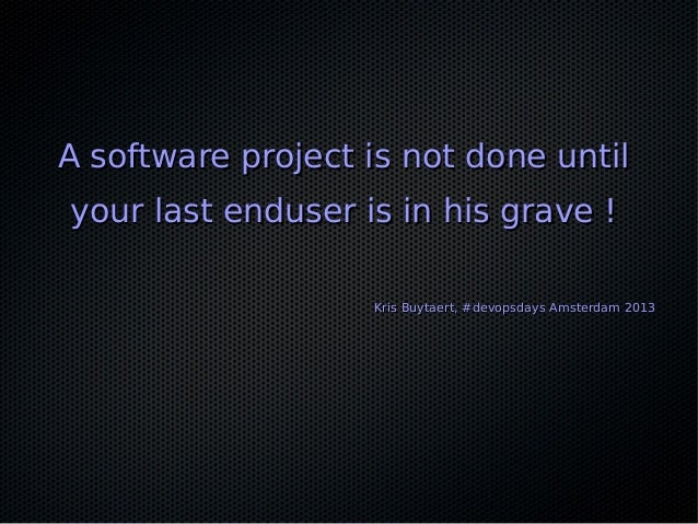 A software project is not done untilA software project is not done until your last enduser is in his grave !your last endu...