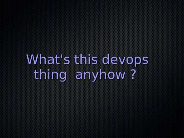 What's this devopsWhat's this devops thing anyhow ?thing anyhow ?
