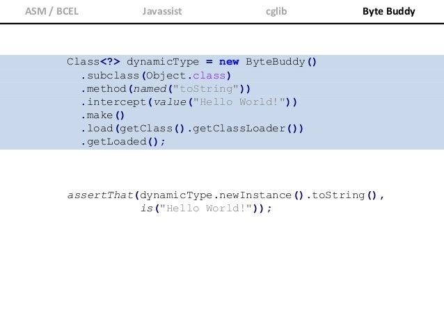 "ASM / BCEL Javassist cglib Byte Buddy class MyInterceptor { static String intercept() { return ""Hello World""; } } identifi..."