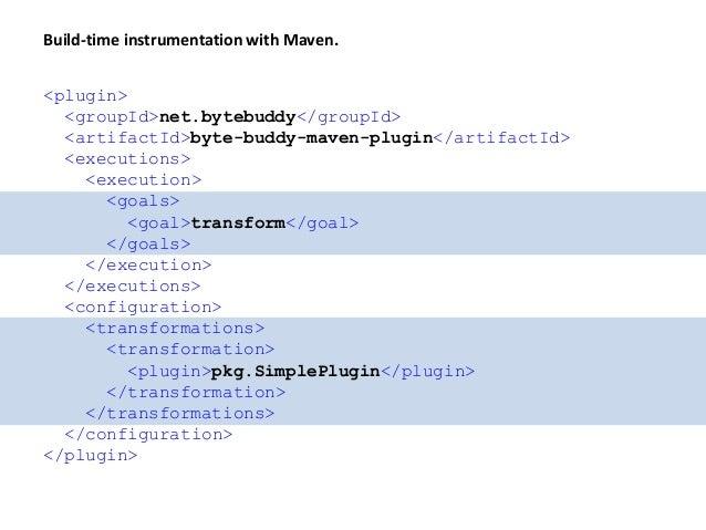 Build-time instrumentation with Maven. <plugin> <groupId>net.bytebuddy</groupId> <artifactId>byte-buddy-maven-plugin</arti...