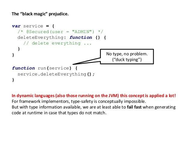 "The ""black magic"" prejudice. var service = { /* @Secured(user = ""ADMIN"") */ deleteEverything: function () { // delete ever..."