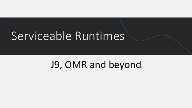 J9, OMR and beyond Serviceable Runtimes
