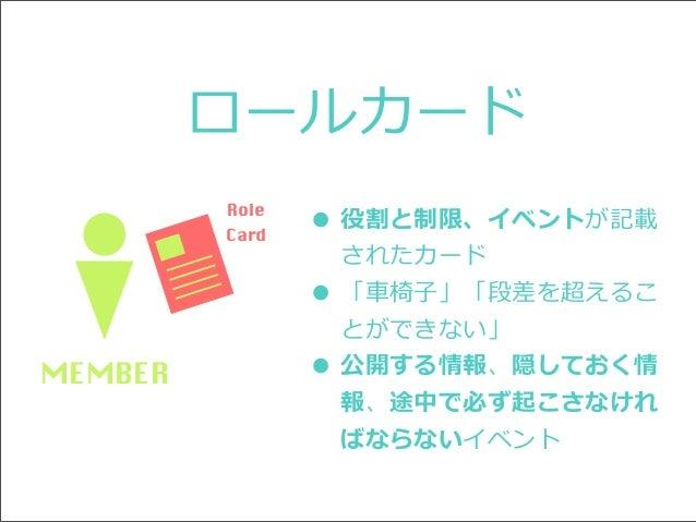 ロールカード Role Card  • 役割と制限、イベントが記載 •  MEMBER  •  されたカード 「⾞車車椅⼦子」「段差を超えるこ とができない」 公開する情報、隠しておく情 報、途中で必ず起こさなけれ ばならないイベント