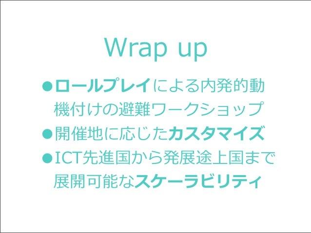 Wrap up  •ロールプレイによる内発的動  機付けの避難ワークショップ 開催地に応じたカスタマイズ ICT先進国から発展途上国まで 展開可能なスケーラビリティ  • •