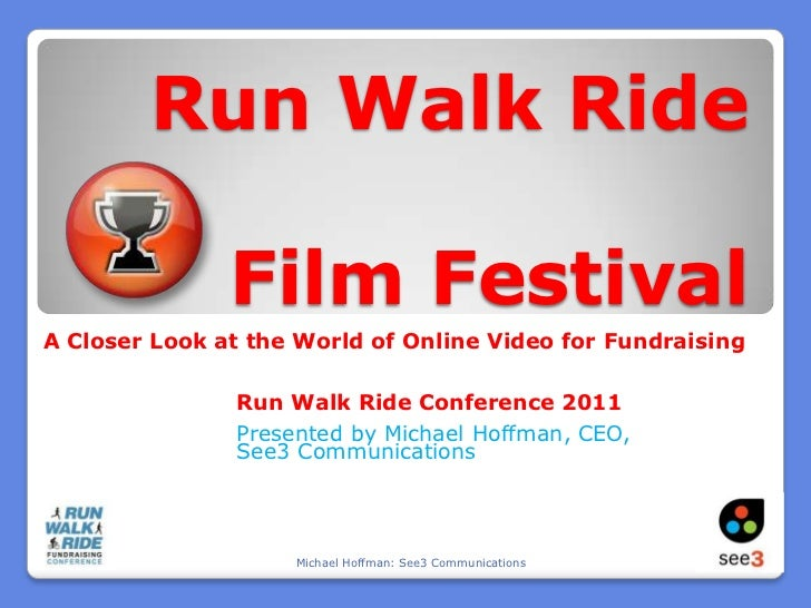 Run Walk Ride Film Festival<br />A Closer Look at the World of Online Video for Fundraising<br />Run Walk Ride Conference ...