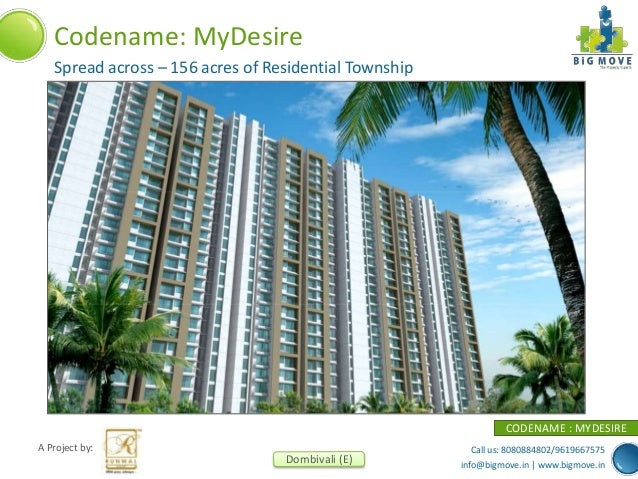 Call us: 8080884802/9619667575 info@bigmove.in | www.bigmove.in A Project by: Dombivali (E) CODENAME : MYDESIRE Codename: ...