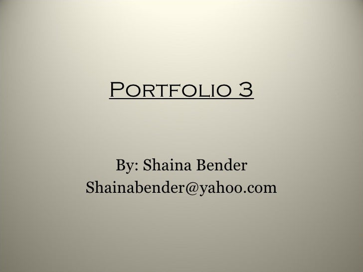 Portfolio 3 By: Shaina Bender [email_address]