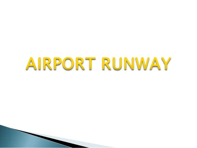 Runway • Rectangular-shaped, paved surfaces on an airport, designed for the landing or takeoff of airplanes. • Runways may...