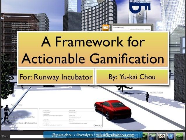 A Framework for Actionable Gamification For: Runway Incubator By: Yu-kai Chou @yukaichou / #octalysis / yukai@yukaichou.com