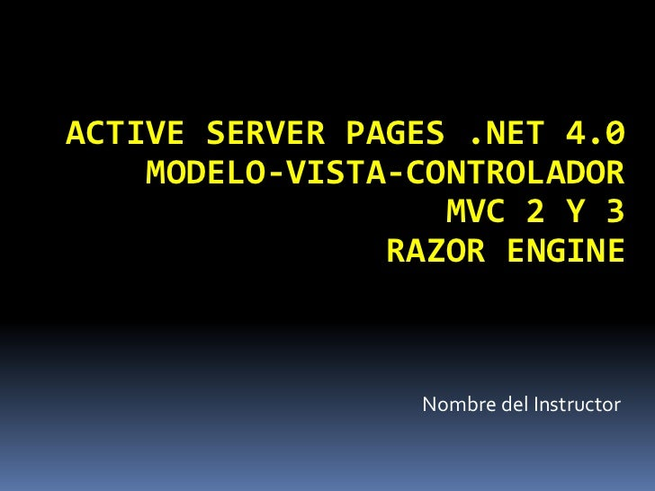 ACTIVE SERVER PAGES .NET 4.0    MODELO-VISTA-CONTROLADOR                   MVC 2 Y 3                RAZOR ENGINE          ...