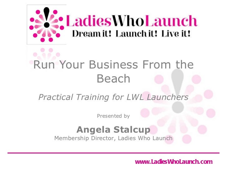 Run Your Business From the Beach Angela Stalcup Membership Director, Ladies Who Launch