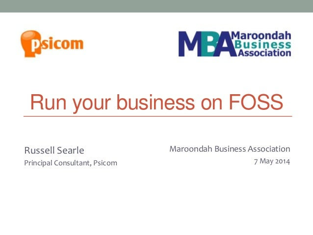 Run your business on FOSS Russell Searle Principal Consultant, Psicom Melbourne Joomla! User Group 27 March 2013 Maroondah...