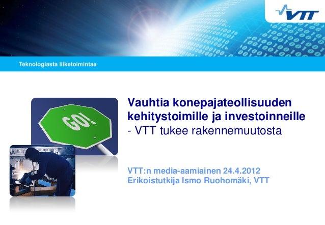 Vauhtia konepajateollisuuden kehitystoimille ja investoinneille - VTT tukee rakennemuutosta VTT:n media-aamiainen 24.4.201...