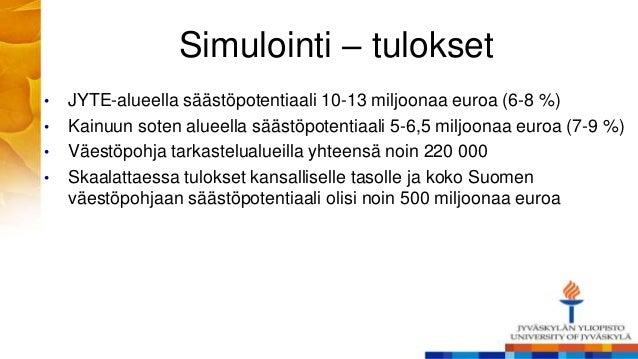 Simulointi – tulokset • JYTE-alueella säästöpotentiaali 10-13 miljoonaa euroa (6-8 %) • Kainuun soten alueella säästöpoten...