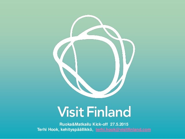 Ruoka&Matkailu Kick-off 27.5.2015 Terhi Hook, kehityspäällikkö, terhi.hook@visitfinland.com