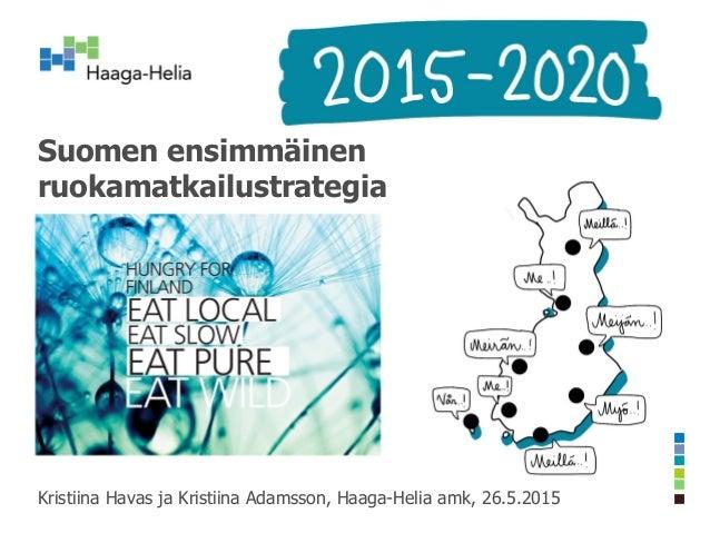 Suomen ensimmäinen ruokamatkailustrategia Kristiina Havas ja Kristiina Adamsson, Haaga-Helia amk, 26.5.2015