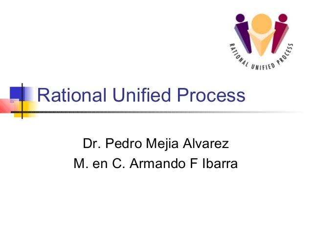 Rational Unified Process Dr. Pedro Mejia Alvarez M. en C. Armando F Ibarra
