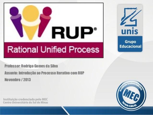 Professor: Rodrigo Gomes da Silva Assunto: Introdução ao Processo Iterativo com RUP Novembro / 2013