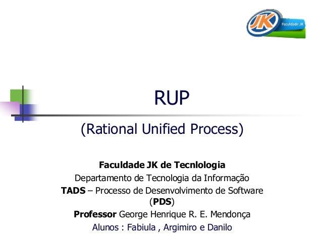RUP  (Rational Unified Process)  Faculdade JK de Tecnlologia  Departamento de Tecnologia da Informação  TADS – Processo de...