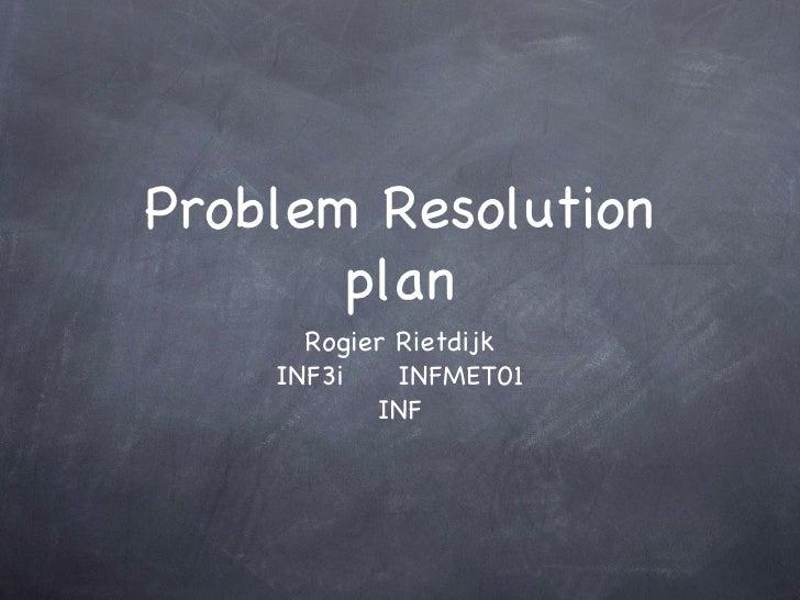 Problem Resolution plan <ul><li>Rogier Rietdijk </li></ul><ul><li>INF3i  INFMET01 </li></ul><ul><li>INF </li></ul>