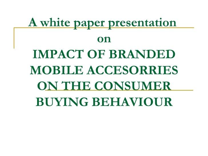A white paper presentation  on IMPACT OF BRANDED MOBILE ACCESORRIES ON THE CONSUMER BUYING BEHAVIOUR