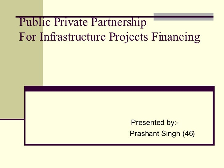Public Private Partnership For Infrastructure Projects Financing Presented by:- Prashant Singh (46)