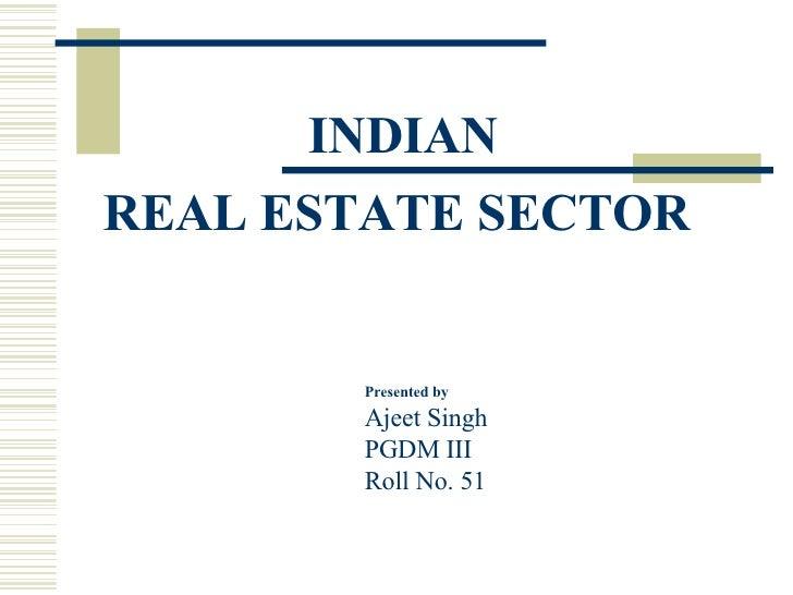 <ul><li>INDIAN </li></ul><ul><li>REAL ESTATE SECTOR  </li></ul>Presented by Ajeet Singh PGDM III Roll No. 51
