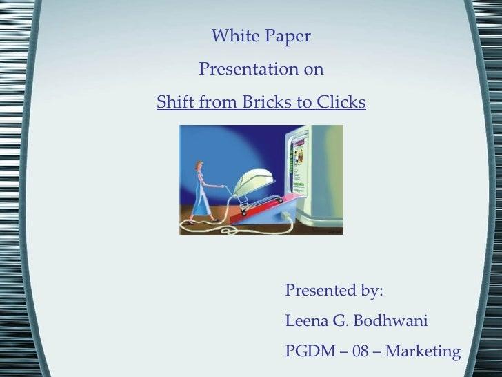 White Paper Presentation on Shift from Bricks to Clicks Presented by:  Leena G. Bodhwani PGDM – 08 – Marketing