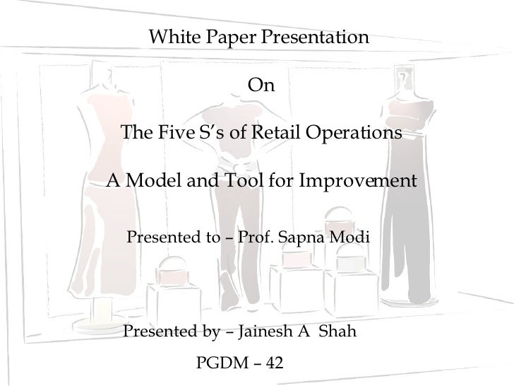 White Paper Presentation  On The Five S's of Retail Operations A Model and Tool for Improvement Presented to – Prof. Sapna...